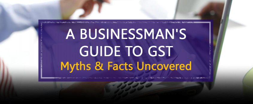 A Businessmans Guide to GST - Myths & Facts Uncovered